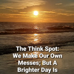 We Make Our Own Messes; But A Brighter Day Is Definitely Coming