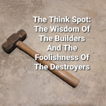 The Wisdom Of The Builders And The Foolishness Of The Destroyers